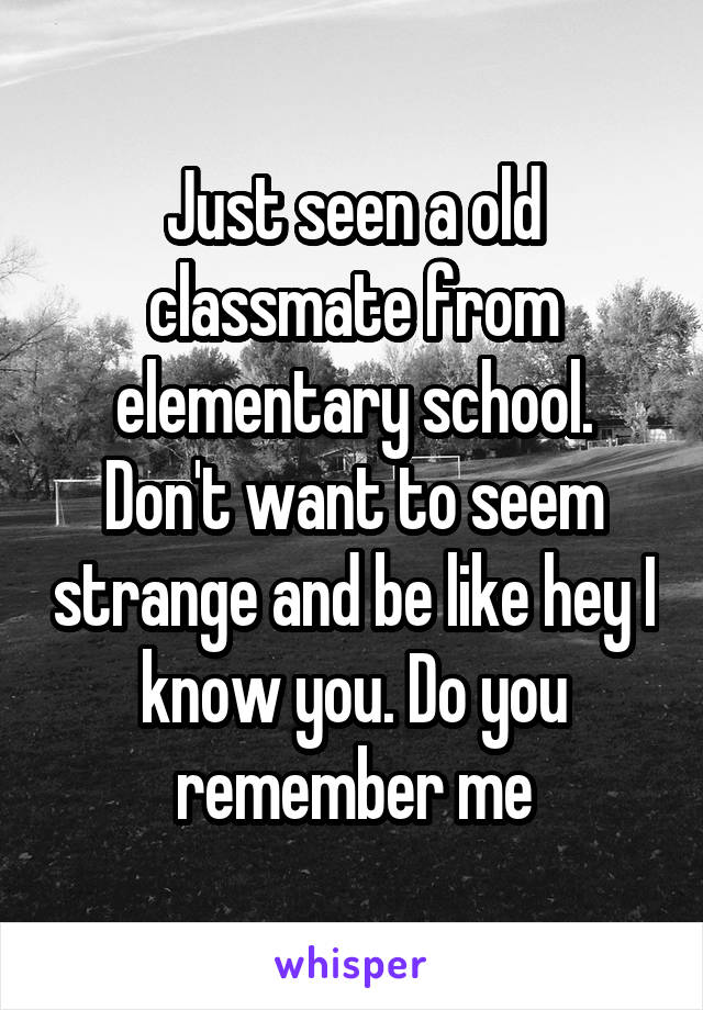 Just seen a old classmate from elementary school. Don't want to seem strange and be like hey I know you. Do you remember me