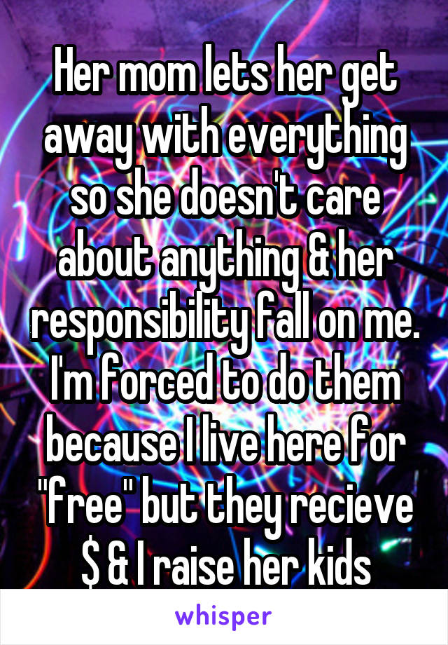 """Her mom lets her get away with everything so she doesn't care about anything & her responsibility fall on me. I'm forced to do them because I live here for """"free"""" but they recieve $ & I raise her kids"""