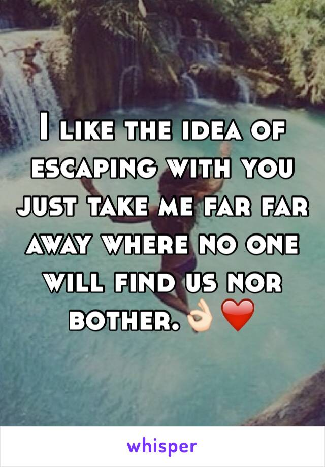 I like the idea of escaping with you just take me far far away where no one will find us nor bother.👌🏻❤️