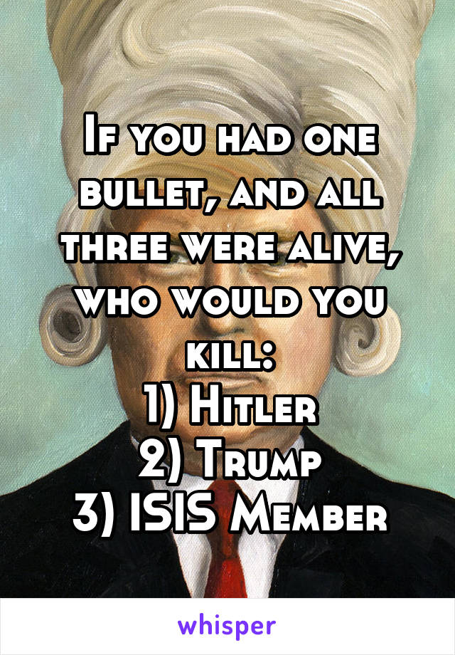If you had one bullet, and all three were alive, who would you kill: 1) Hitler 2) Trump 3) ISIS Member