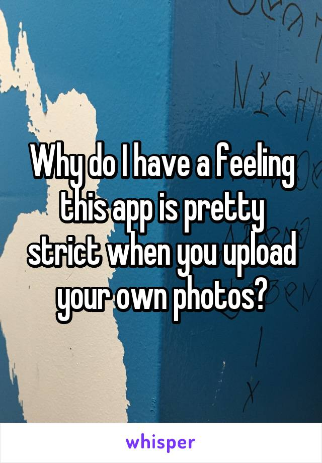 Why do I have a feeling this app is pretty strict when you upload your own photos?