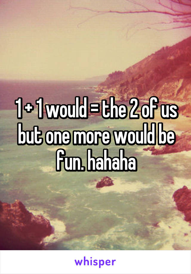 1 + 1 would = the 2 of us but one more would be fun. hahaha