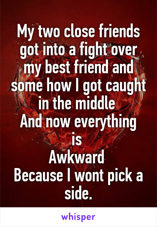 My two close friends got into a fight over my best friend and some how I got caught in the middle  And now everything is  Awkward  Because I wont pick a side.
