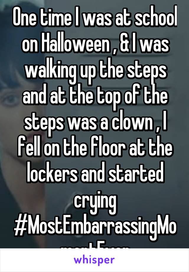 One time I was at school on Halloween , & I was walking up the steps and at the top of the steps was a clown , I fell on the floor at the lockers and started crying #MostEmbarrassingMomentEver