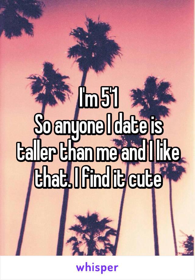I'm 5'1 So anyone I date is taller than me and I like that. I find it cute
