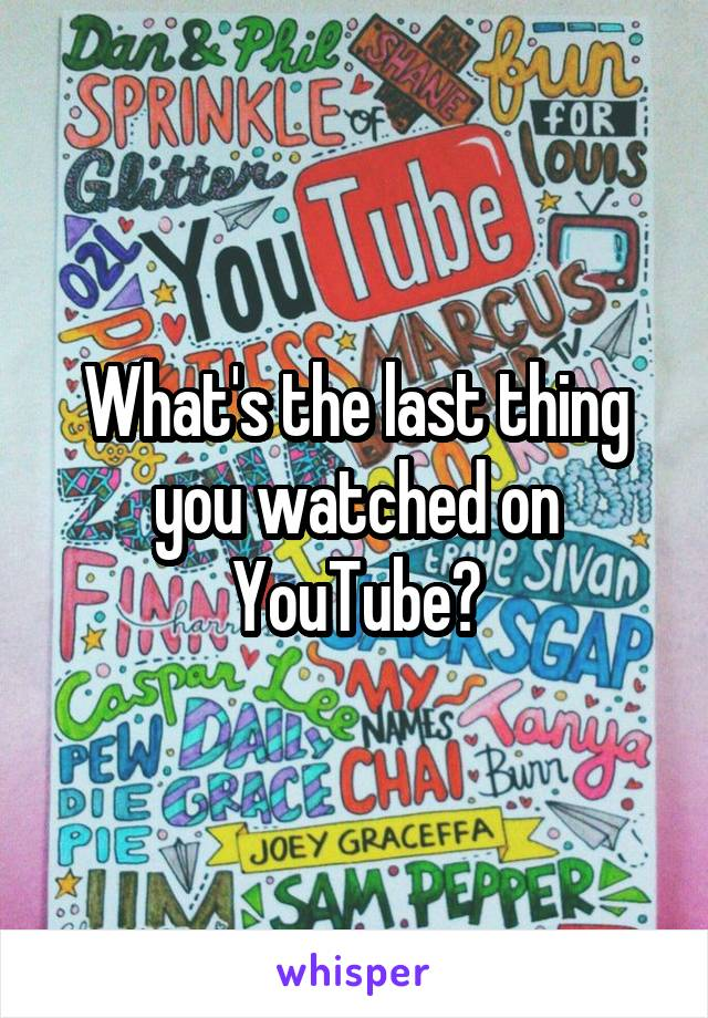 What's the last thing you watched on YouTube?