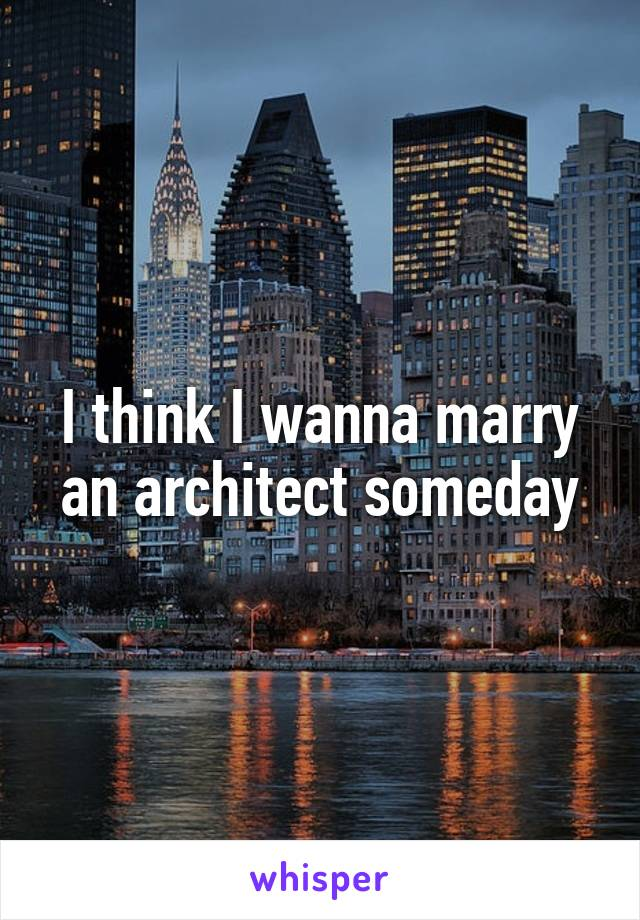 I think I wanna marry an architect someday