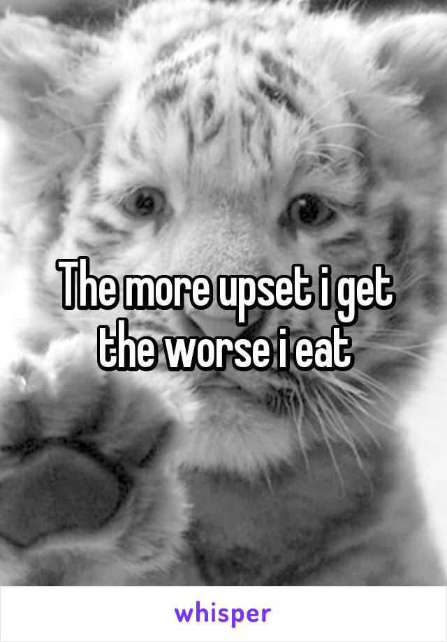 The more upset i get the worse i eat