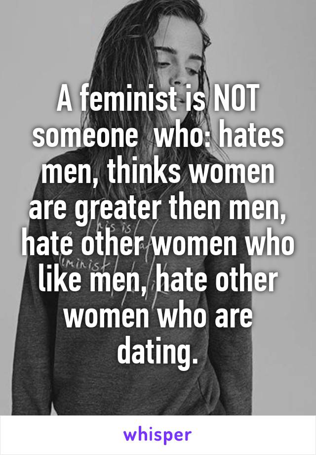 A feminist is NOT someone  who: hates men, thinks women are greater then men, hate other women who like men, hate other women who are dating.