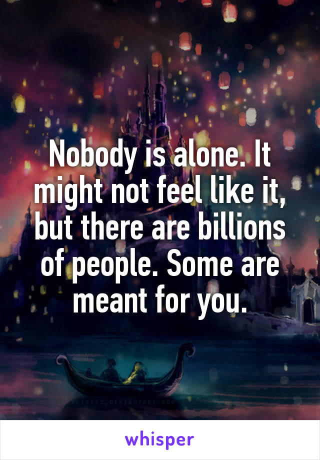 Nobody is alone. It might not feel like it, but there are billions of people. Some are meant for you.