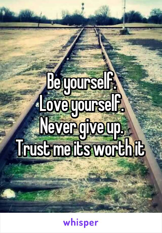 Be yourself. Love yourself. Never give up. Trust me its worth it