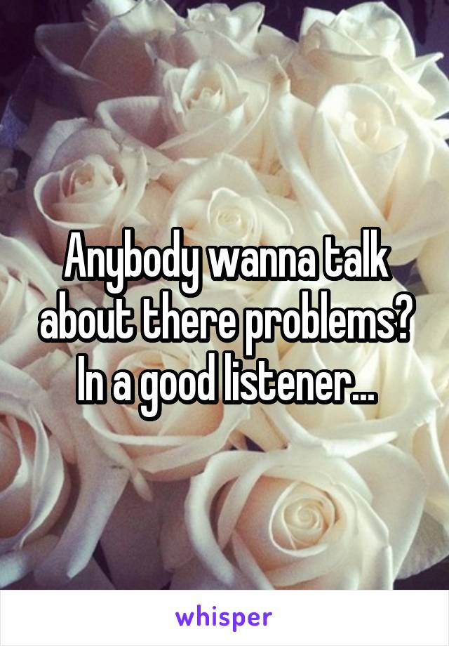 Anybody wanna talk about there problems? In a good listener...