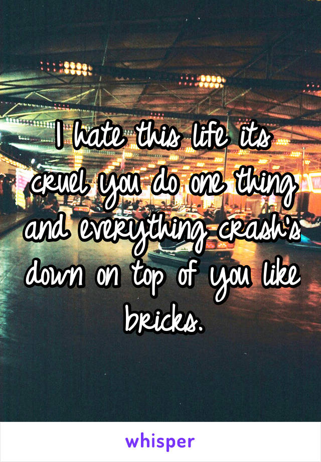 I hate this life its cruel you do one thing and everything crash's down on top of you like bricks.
