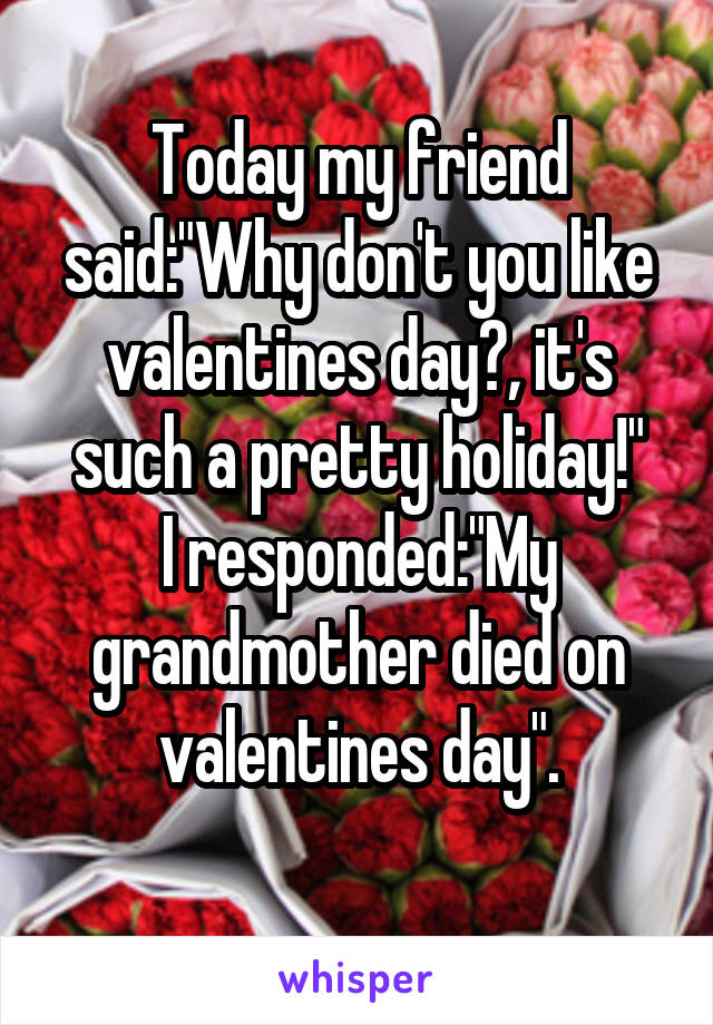 "Today my friend said:""Why don't you like valentines day?, it's such a pretty holiday!"" I responded:""My grandmother died on valentines day""."