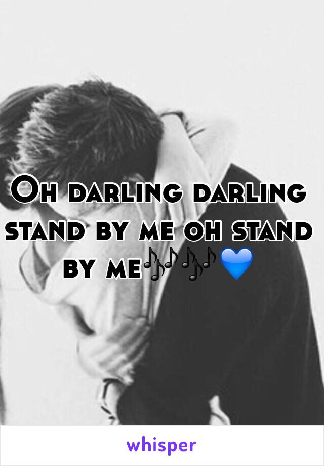Oh darling darling stand by me oh stand by me🎶🎶💙