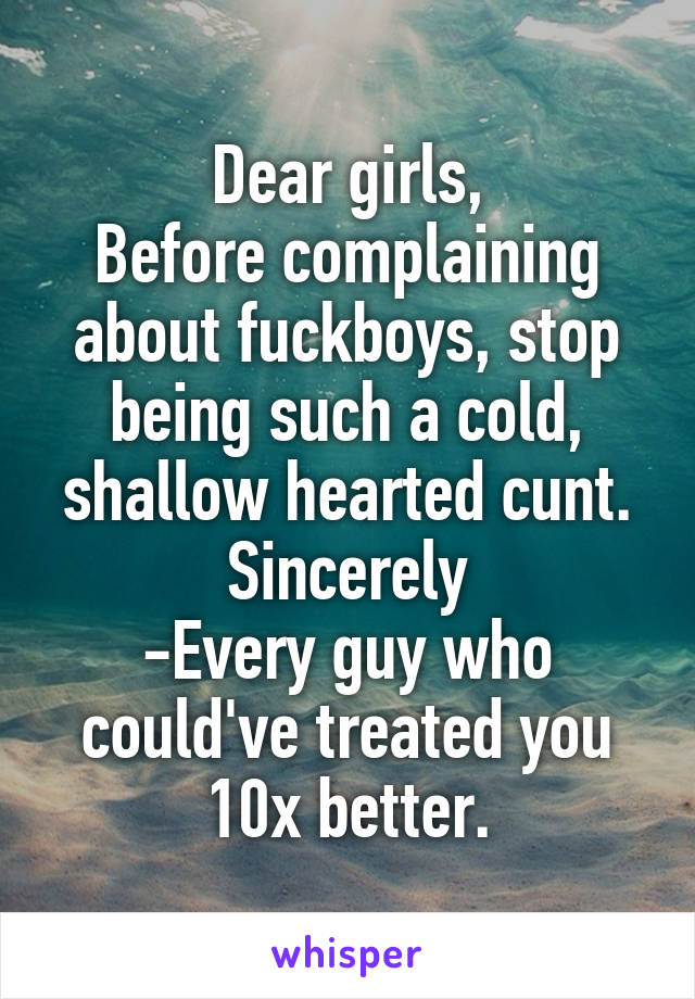 Dear girls, Before complaining about fuckboys, stop being such a cold, shallow hearted cunt. Sincerely -Every guy who could've treated you 10x better.
