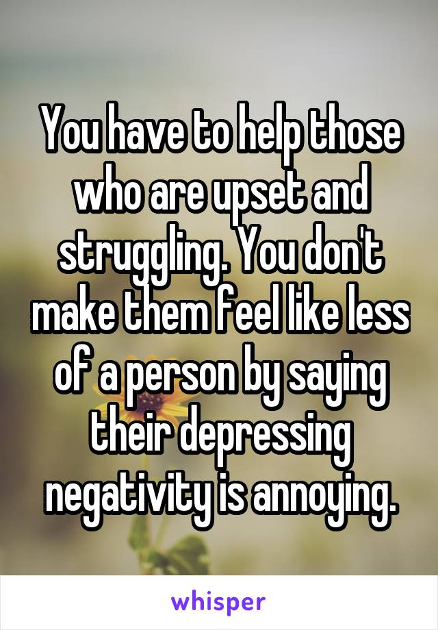 You have to help those who are upset and struggling. You don't make them feel like less of a person by saying their depressing negativity is annoying.