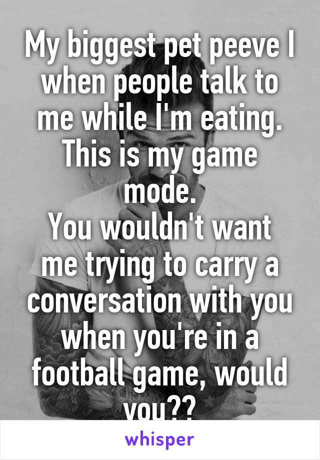 My biggest pet peeve I when people talk to me while I'm eating. This is my game mode. You wouldn't want me trying to carry a conversation with you when you're in a football game, would you??