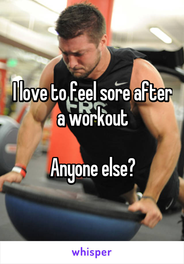 I love to feel sore after a workout  Anyone else?