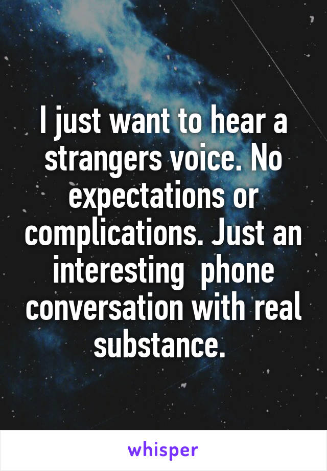 I just want to hear a strangers voice. No expectations or complications. Just an interesting  phone conversation with real substance.