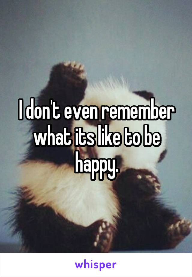 I don't even remember what its like to be happy.