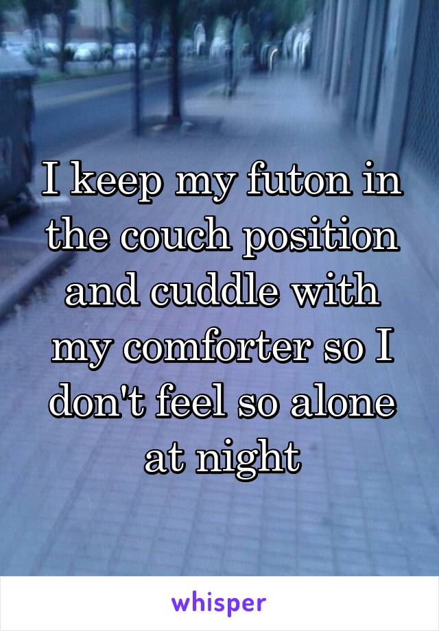 I keep my futon in the couch position and cuddle with my comforter so I don't feel so alone at night