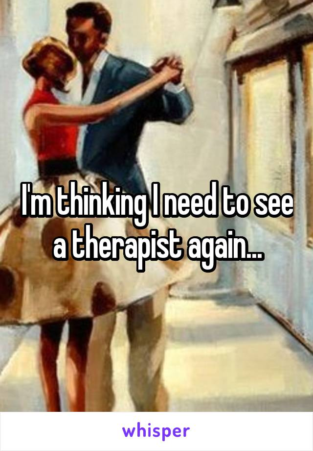 I'm thinking I need to see a therapist again...