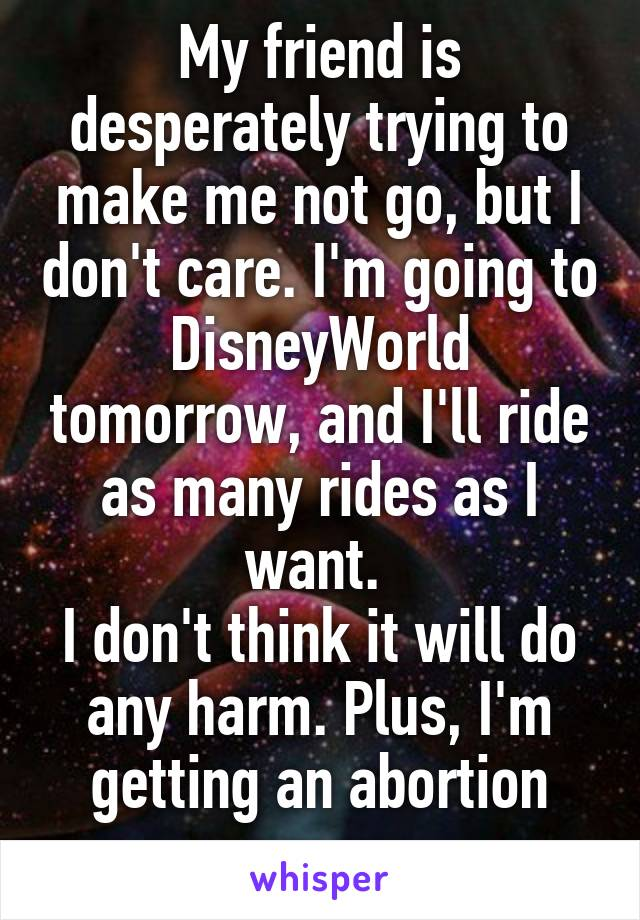 My friend is desperately trying to make me not go, but I don't care. I'm going to DisneyWorld tomorrow, and I'll ride as many rides as I want.  I don't think it will do any harm. Plus, I'm getting an abortion anyway.