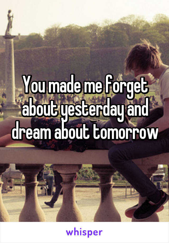 You made me forget about yesterday and dream about tomorrow