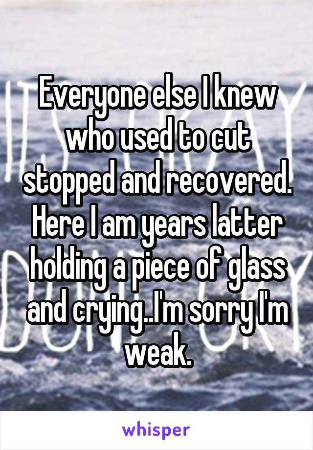 Everyone else I knew who used to cut stopped and recovered. Here I am years latter holding a piece of glass and crying..I'm sorry I'm weak.