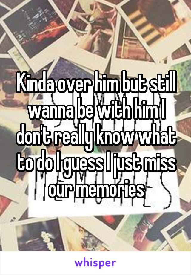 Kinda over him but still wanna be with him I don't really know what to do I guess I just miss our memories