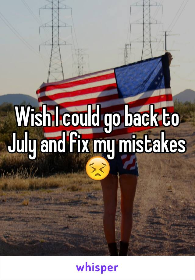 Wish I could go back to July and fix my mistakes 😣