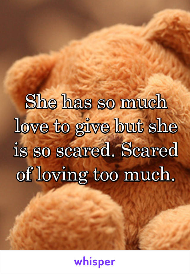 She has so much love to give but she is so scared. Scared of loving too much.