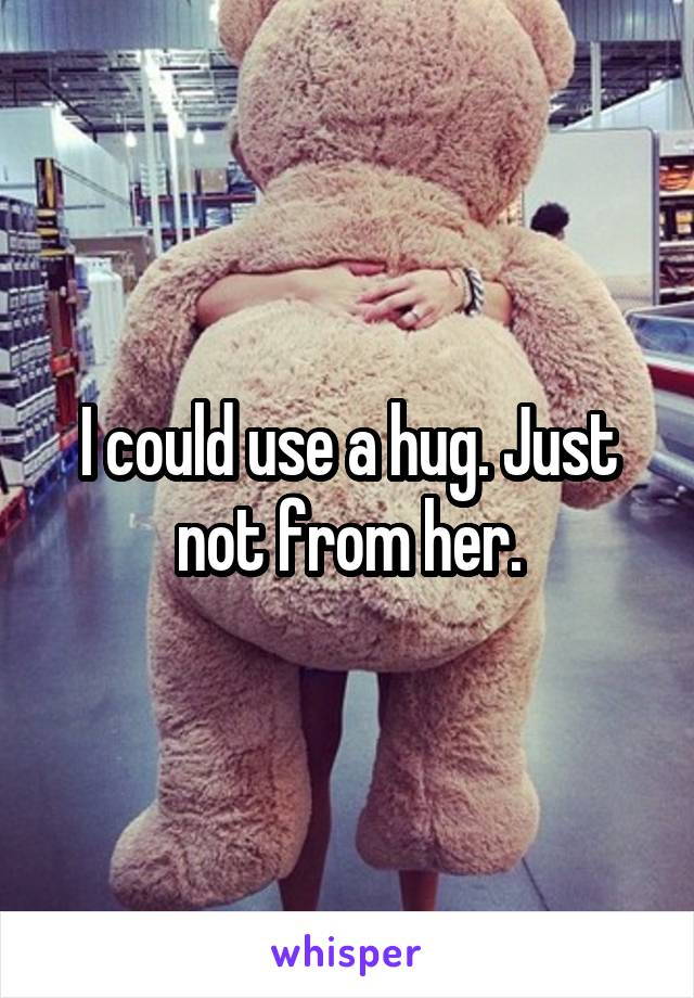 I could use a hug. Just not from her.