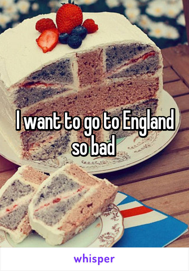 I want to go to England so bad