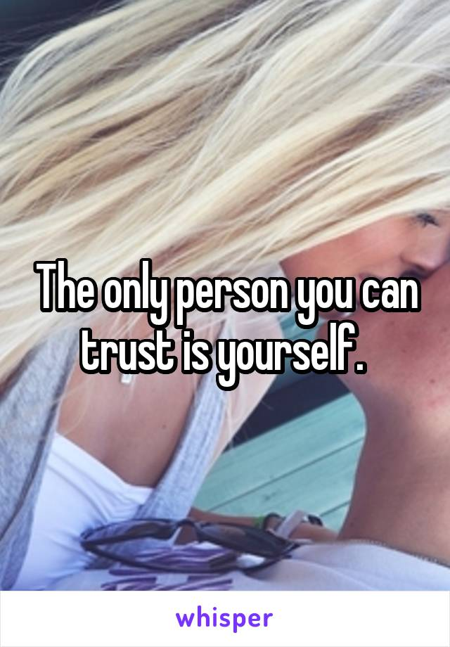 The only person you can trust is yourself.