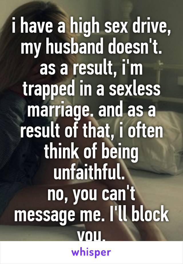 i have a high sex drive, my husband doesn't. as a result, i'm trapped in a sexless marriage. and as a result of that, i often think of being unfaithful.  no, you can't message me. I'll block you.