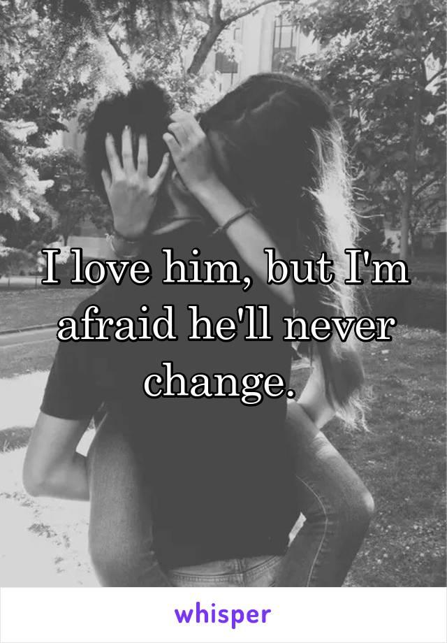 I love him, but I'm afraid he'll never change.