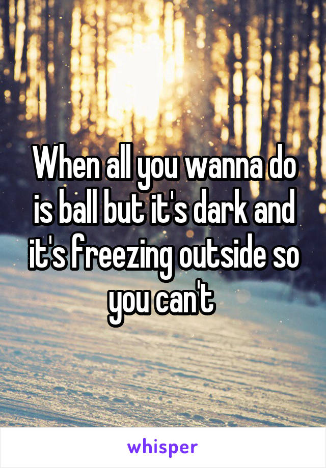 When all you wanna do is ball but it's dark and it's freezing outside so you can't