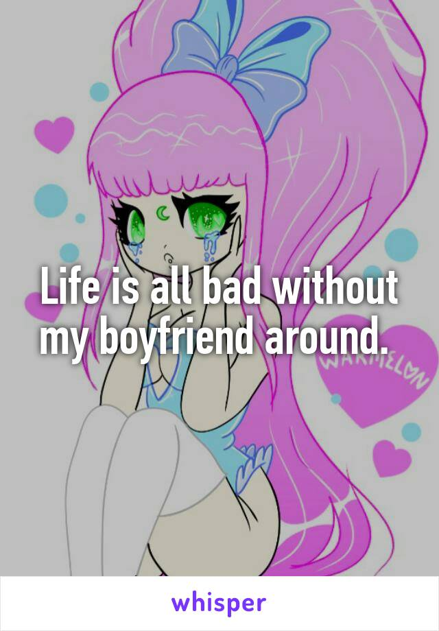 Life is all bad without my boyfriend around.