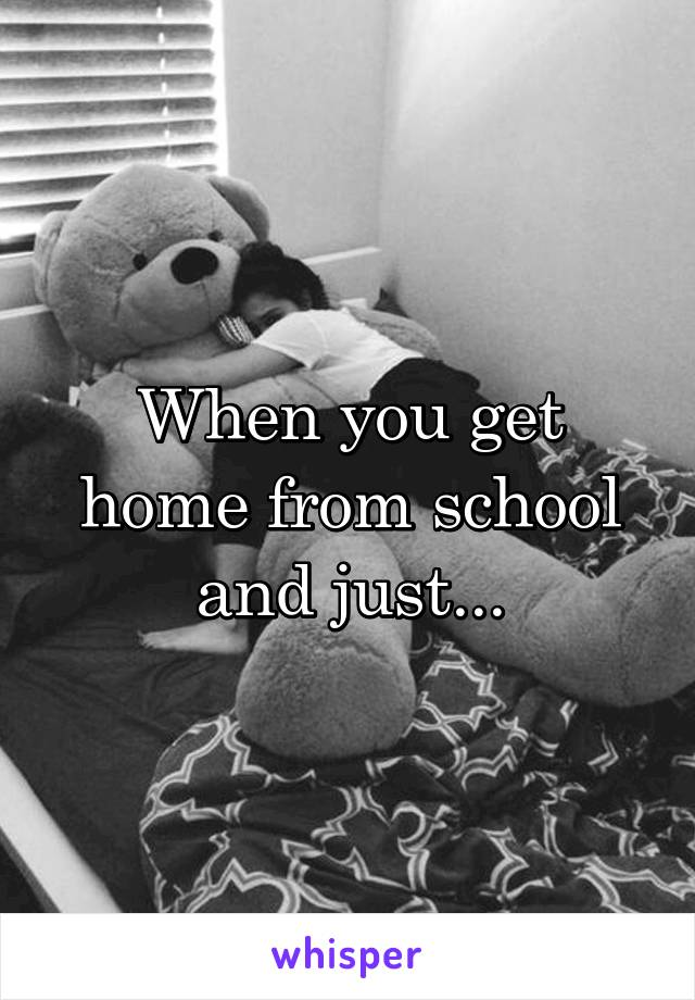 When you get home from school and just...