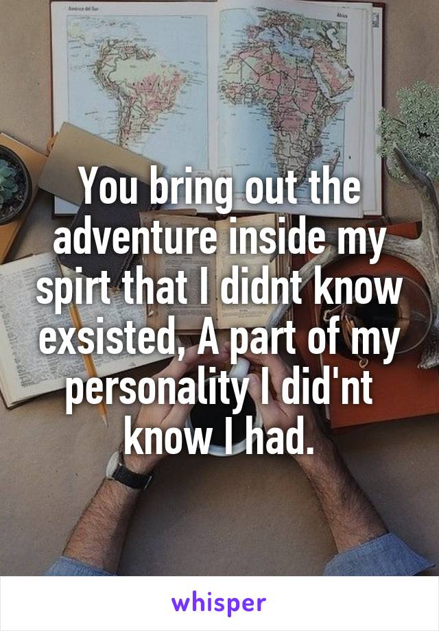 You bring out the adventure inside my spirt that I didnt know exsisted, A part of my personality I did'nt know I had.
