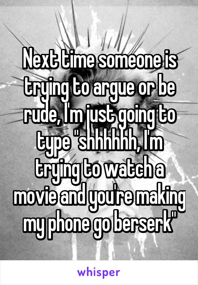 "Next time someone is trying to argue or be rude, I'm just going to type ""shhhhhh, I'm trying to watch a movie and you're making my phone go berserk"""
