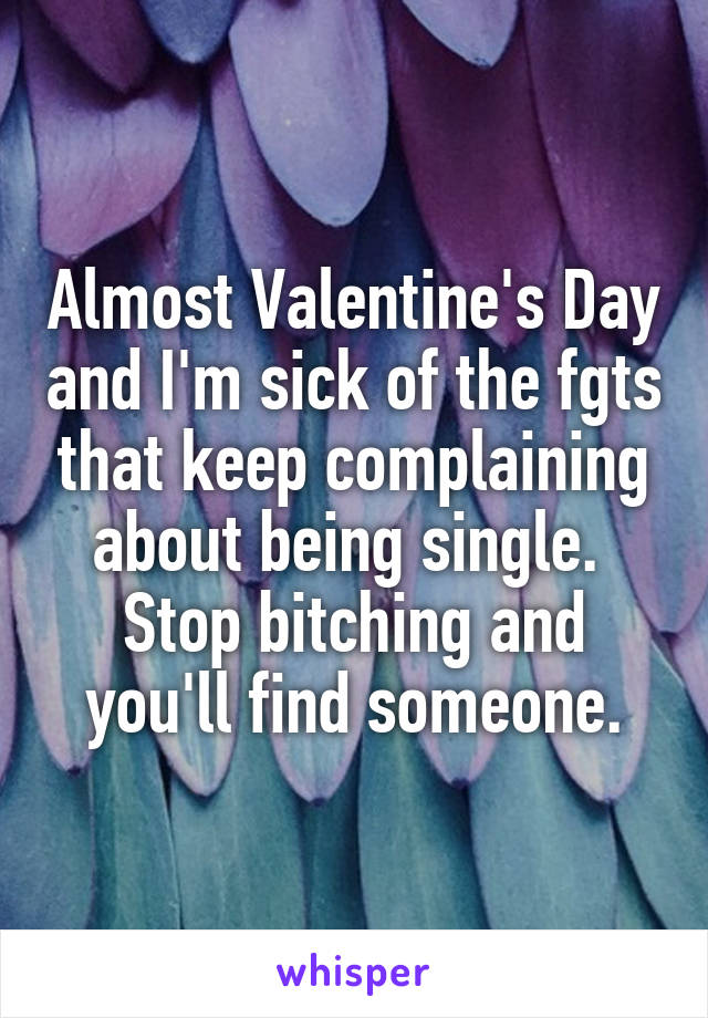 Almost Valentine's Day and I'm sick of the fgts that keep complaining about being single.  Stop bitching and you'll find someone.