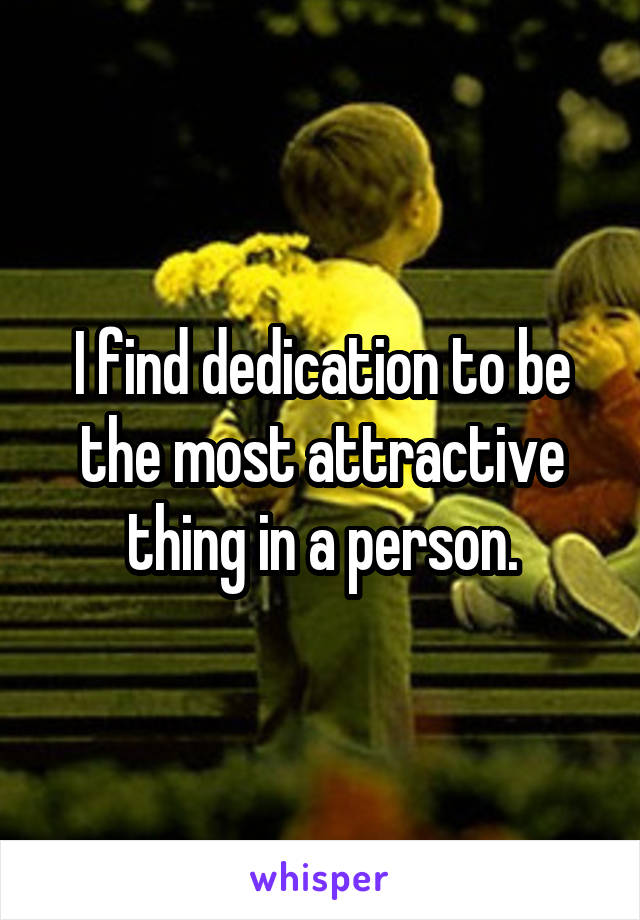 I find dedication to be the most attractive thing in a person.