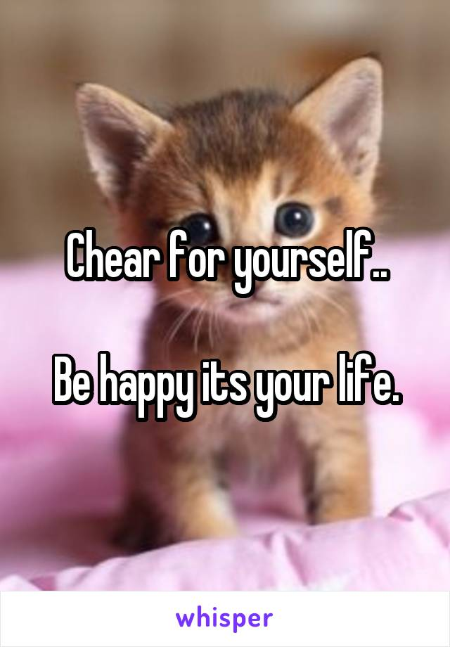 Chear for yourself..  Be happy its your life.