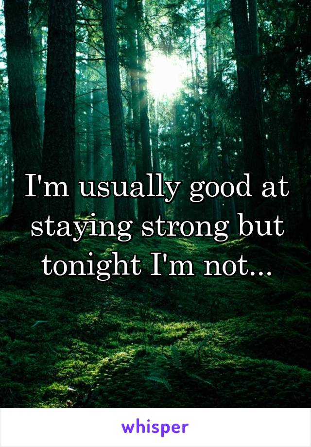 I'm usually good at staying strong but tonight I'm not...