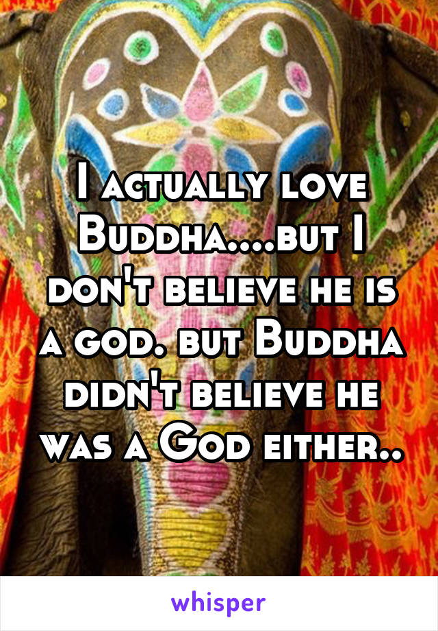 I actually love Buddha....but I don't believe he is a god. but Buddha didn't believe he was a God either..