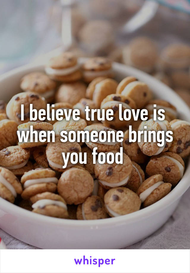 I believe true love is  when someone brings you food