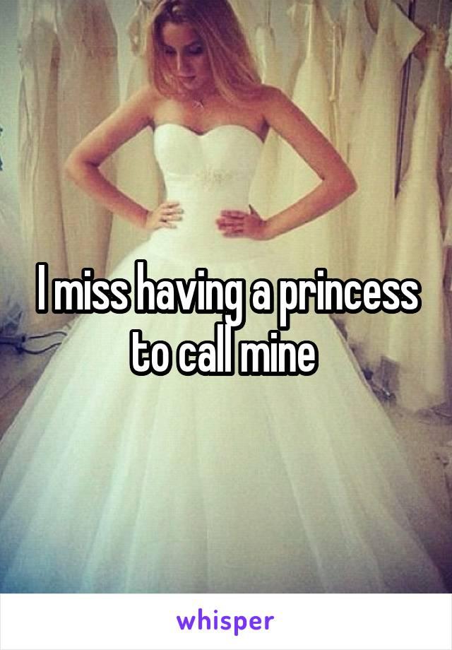 I miss having a princess to call mine